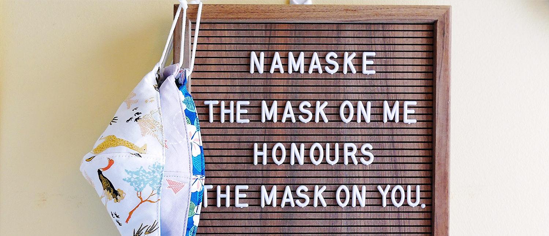 Namaske - The mask on me honours the mask on you.